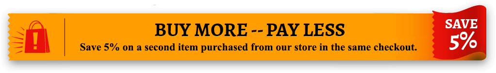 Buy More -- Pay Less - Save 5% on additional items purchased from our store in the same checkout.