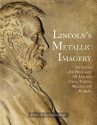 Lincoln's Metallic Imagery: A Catalog and Price List of Lincoln Coins, Tokens, Medals, and Plaques